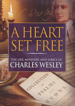 A Heart Set Free: The Life, Ministry, and Lyrics of Charles Wesley